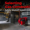 Selecting gas combustion safety shutoff valves and actuators